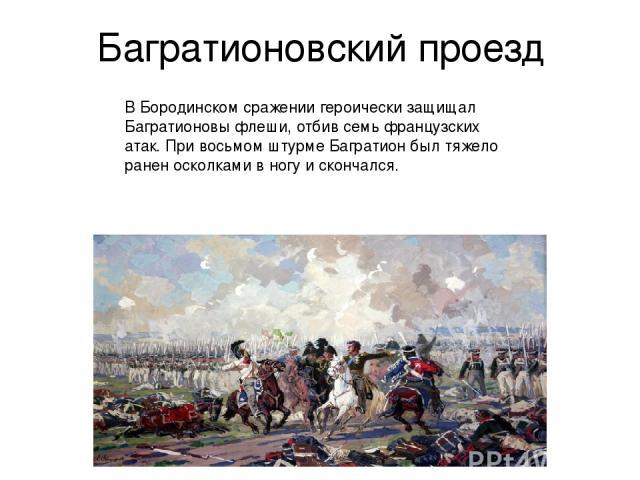 Багратионовский проезд В Бородинском сражении героически защищал Багратионовы флеши, отбив семь французских атак. При восьмом штурме Багратион был тяжело ранен осколками в ногу и скончался.