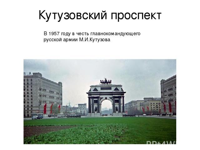 Кутузовский проспект В 1957 году в честь главнокомандующего русской армии М.И.Кутузова