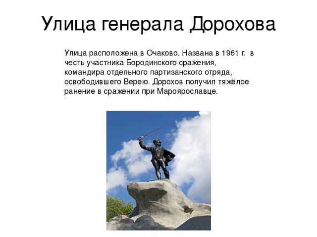 Улица генерала Дорохова Улица расположена в Очаково. Названа в 1961 г. в честь участника Бородинского сражения, командира отдельного партизанского отряда, освободившего Верею. Дорохов получил тяжёлое ранение в сражении при Мароярославце.