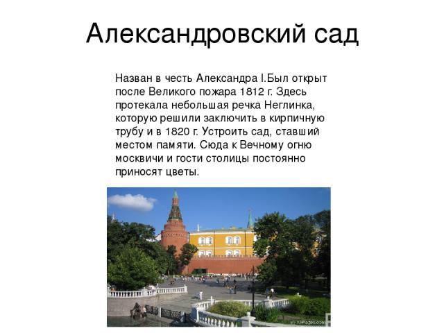 Александровский сад Назван в честь Александра I.Был открыт после Великого пожара 1812 г. Здесь протекала небольшая речка Неглинка, которую решили заключить в кирпичную трубу и в 1820 г. Устроить сад, ставший местом памяти. Сюда к Вечному огню москви…