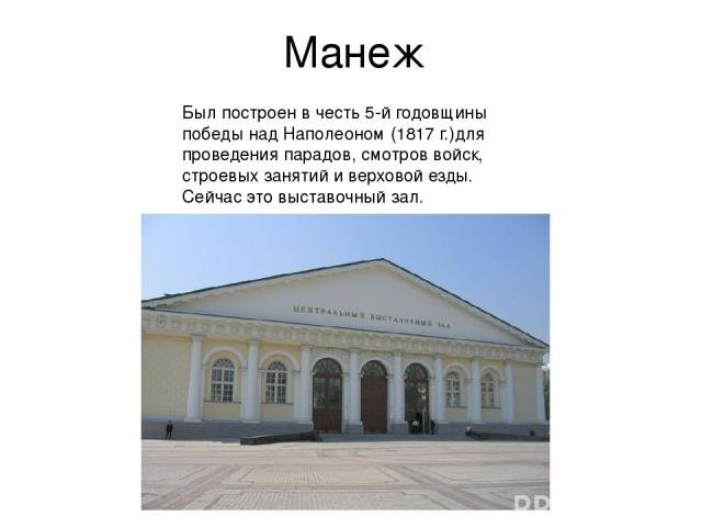 Манеж Был построен в честь 5-й годовщины победы над Наполеоном (1817 г.)для проведения парадов, смотров войск, строевых занятий и верховой езды. Сейчас это выставочный зал.