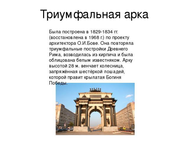Триумфальная арка Была построена в 1829-1834 гг.(восстановлена в 1968 г.) по проекту архитектора О.И.Бове. Она повторяла триумфальные постройки Древнего Рима, возводилась из кирпича и была облицована белым известняком. Арку высотой 28 м. венчает кол…