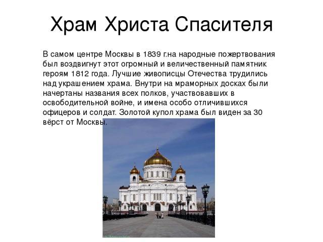 Храм Христа Спасителя В самом центре Москвы в 1839 г.на народные пожертвования был воздвигнут этот огромный и величественный памятник героям 1812 года. Лучшие живописцы Отечества трудились над украшением храма. Внутри на мраморных досках были начерт…