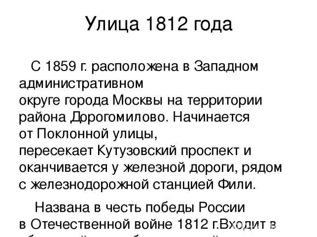 Улица 1812 года  С 1859 г. расположенавЗападном административном округегородаМосквына территории районаДорогомилово. Начинается отПоклонной улицы, пересекаетКутузовский проспекти оканчивается у железной дороги, рядом сжелезнодорожной стан…