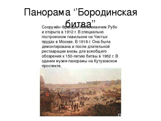 Панорама ''Бородинская битва'' Сооружён Францем Алексеевичем Рубо и открыта в 1912 г. В специально построенном павильоне на Чистых прудах в Москве. В 1918 г. Она была демонтирована и после длительной реставрации вновь для всеобщего обозрения к 150-л…