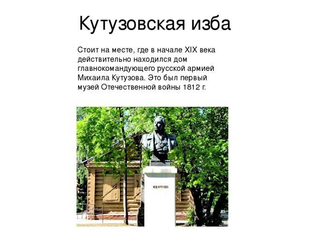 Кутузовская изба Стоит на месте, где в начале XIX века действительно находился дом главнокомандующего русской армией Михаила Кутузова. Это был первый музей Отечественной войны 1812 г.