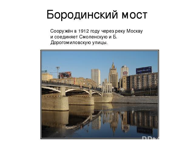 Бородинский мост Сооружён в 1912 году через реку Москву и соединяет Смоленскую и Б. Дорогомиловскую улицы.