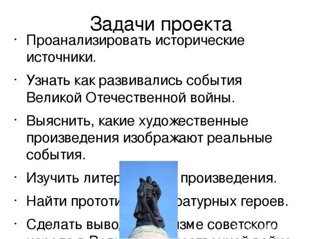 Задачи проекта Проанализировать исторические источники. Узнать как развивались события Великой Отечественной войны. Выяснить, какие художественные произведения изображают реальные события. Изучить литературные произведения. Найти прототипы литератур…