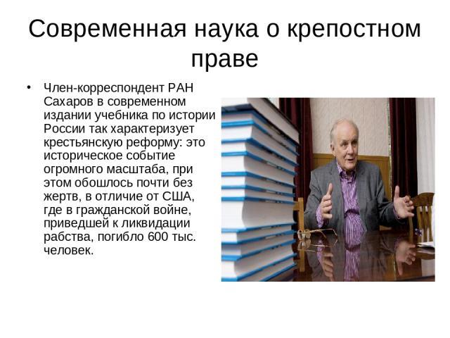 Современная наука о крепостном праве Член-корреспондент РАН Сахаров в современном издании учебника по истории России так характеризует крестьянскую реформу: это историческое событие огромного масштаба, при этом обошлось почти без жертв, в отличие от…