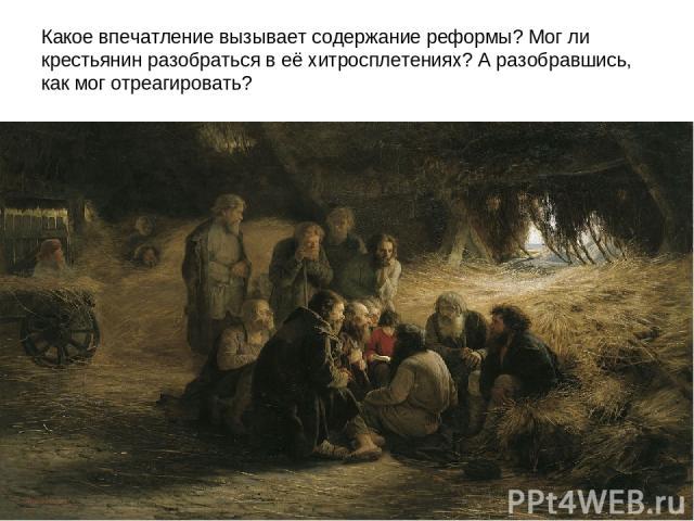 Какое впечатление вызывает содержание реформы? Мог ли крестьянин разобраться в её хитросплетениях? А разобравшись, как мог отреагировать?
