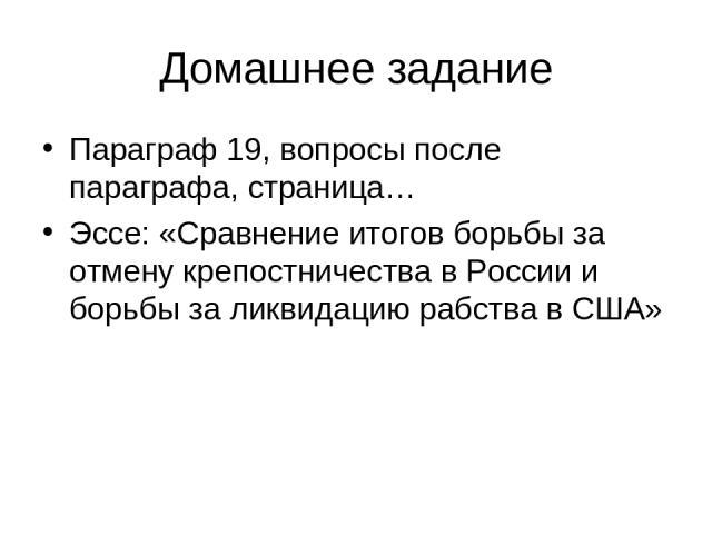 Домашнее задание Параграф 19, вопросы после параграфа, страница… Эссе: «Сравнение итогов борьбы за отмену крепостничества в России и борьбы за ликвидацию рабства в США»