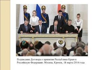 Подписание Договора о принятии Республики Крым в Российскую Федерацию. Москва, К