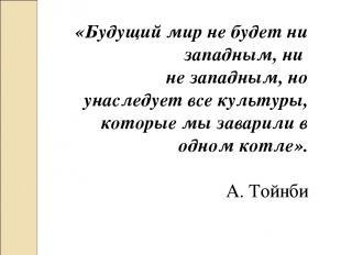 «Будущий мир не будет ни западным, ни не западным, но унаследует все культуры, к