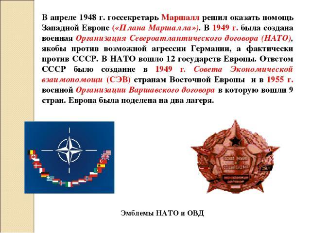 В апреле 1948 г. госсекретарь Маршалл решил оказать помощь Западной Европе («Плана Маршалла»). В 1949 г. была создана военная Организация Североатлантического договора (НАТО), якобы против возможной агрессии Германии, а фактически против СССР. В НАТ…