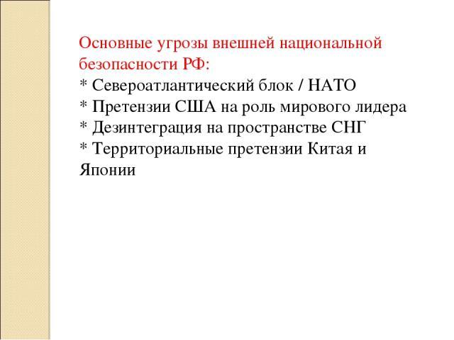 Основные угрозы внешней национальной безопасности РФ: * Североатлантический блок / НАТО * Претензии США на роль мирового лидера * Дезинтеграция на пространстве СНГ * Территориальные претензии Китая и Японии