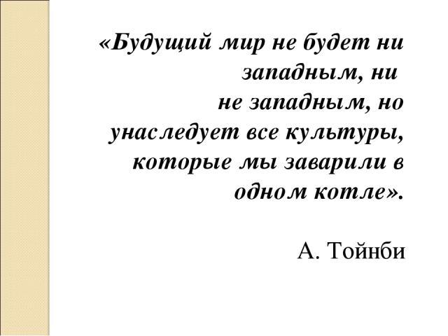 «Будущий мир не будет ни западным, ни не западным, но унаследует все культуры, которые мы заварили в одном котле». А. Тойнби