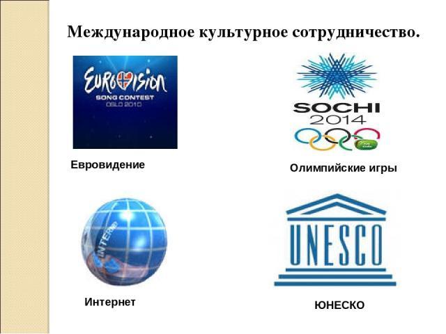 Международное культурное сотрудничество. Евровидение Интернет Олимпийские игры ЮНЕСКО