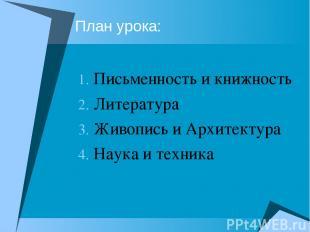 План урока: Письменность и книжность Литература Живопись и Архитектура Наука и т
