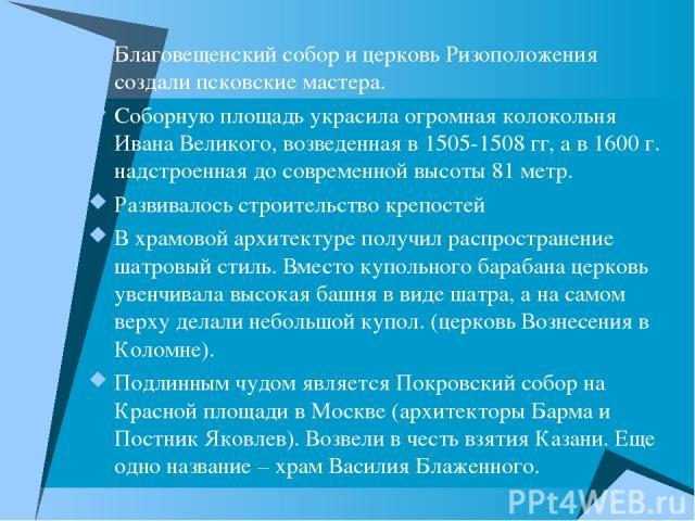 Благовещенский собор и церковь Ризоположения создали псковские мастера. Соборную площадь украсила огромная колокольня Ивана Великого, возведенная в 1505-1508 гг, а в 1600 г. надстроенная до современной высоты 81 метр. Развивалось строительство крепо…