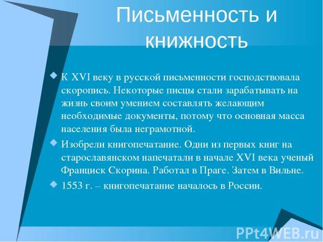Письменность и книжность К XVI веку в русской письменности господствовала скоропись. Некоторые писцы стали зарабатывать на жизнь своим умением составлять желающим необходимые документы, потому что основная масса населения была неграмотной. Изобрели …