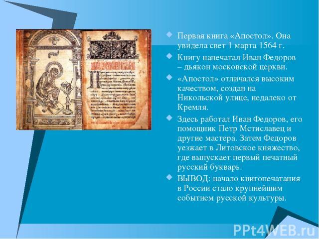 Первая книга «Апостол». Она увидела свет 1 марта 1564 г. Книгу напечатал Иван Федоров – дьякон московской церкви. «Апостол» отличался высоким качеством, создан на Никольской улице, недалеко от Кремля. Здесь работал Иван Федоров, его помощник Петр Мс…