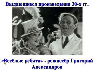 Выдающиеся произведения 30-х гг. «Весёлые ребята» - режиссёр Григорий Александро