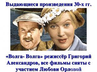 Выдающиеся произведения 30-х гг. «Волга- Волга» режиссёр Григорий Александров, в