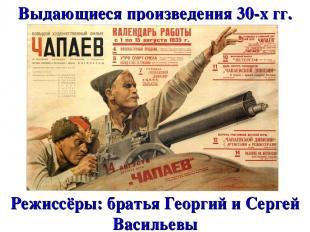 Выдающиеся произведения 30-х гг. Режиссёры: братья Георгий и Сергей Васильевы