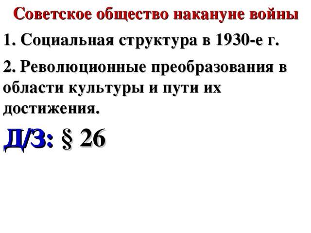 Советское общество накануне войны 1. Социальная структура в 1930-е г. 2. Революционные преобразования в области культуры и пути их достижения. Д/З: § 26