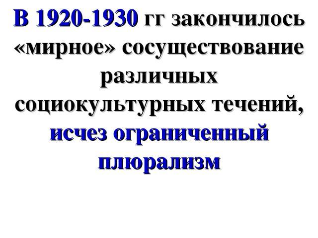 В 1920-1930 гг закончилось «мирное» сосуществование различных социокультурных течений, исчез ограниченный плюрализм