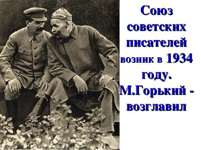 Союз советских писателей возник в 1934 году. М.Горький - возглавил