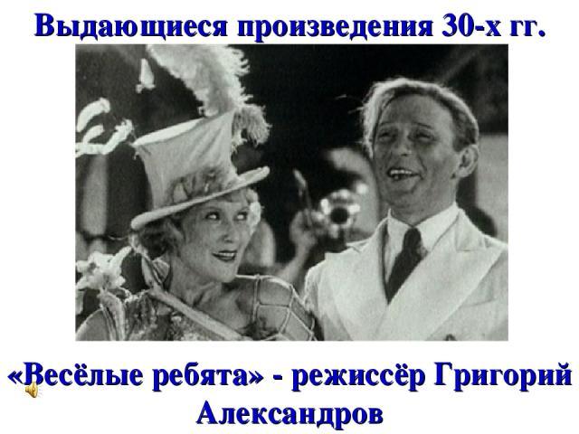 Выдающиеся произведения 30-х гг. «Весёлые ребята» - режиссёр Григорий Александров