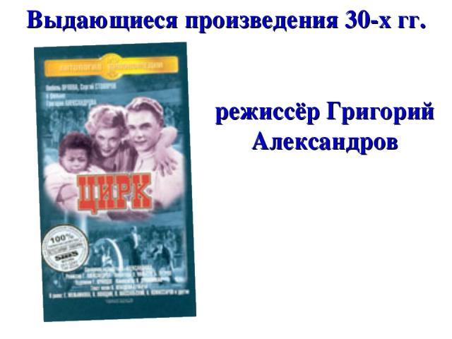 Выдающиеся произведения 30-х гг. режиссёр Григорий Александров