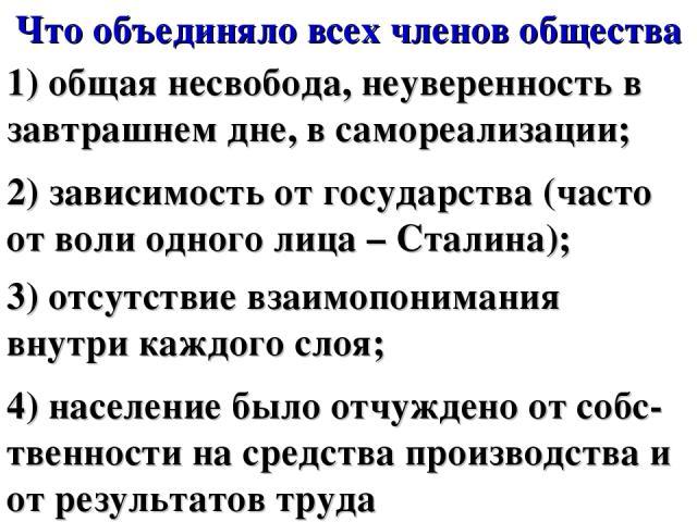 Что объединяло всех членов общества 1) общая несвобода, неуверенность в завтрашнем дне, в самореализации; 2) зависимость от государства (часто от воли одного лица – Сталина); 3) отсутствие взаимопонимания внутри каждого слоя; 4) население было отчуж…
