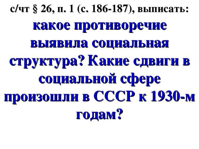 с/чт § 26, п. 1 (с. 186-187), выписать: какое противоречие выявила социальная структура? Какие сдвиги в социальной сфере произошли в СССР к 1930-м годам?