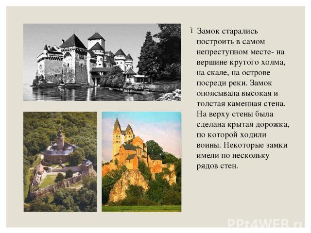 Замок старались построить в самом непреступном месте- на вершине крутого холма, на скале, на острове посреди реки. Замок опоясывала высокая и толстая каменная стена. На верху стены была сделана крытая дорожка, по которой ходили воины. Некоторые замк…