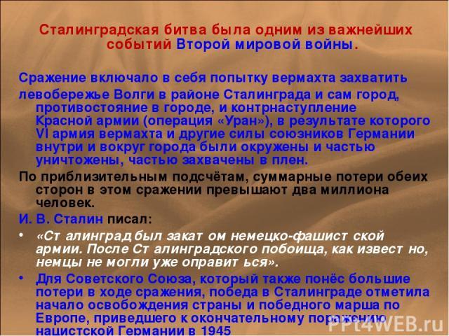 Сталинградская битва была одним из важнейших событий Второй мировой войны. Сражение включало в себя попытку вермахта захватить левобережье Волги в районе Сталинграда и сам город, противостояние в городе, и контрнаступление Красной армии (операция «У…
