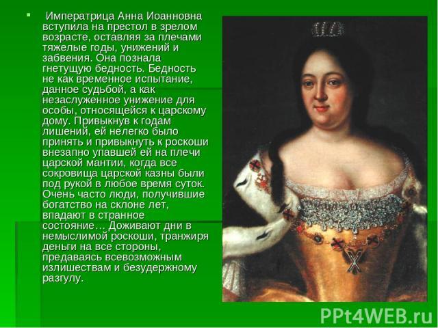 Императрица Анна Иоанновна вступила на престол в зрелом возрасте, оставляя за плечами тяжелые годы, унижений и забвения. Она познала гнетущую бедность. Бедность не как временное испытание, данное судьбой, а как незаслуженное унижение для особы, отн…