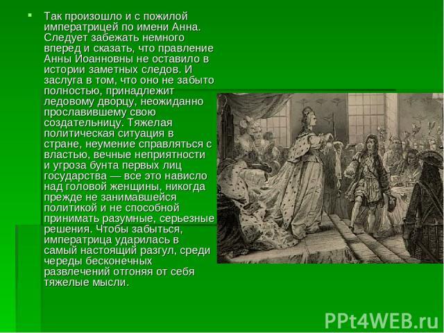 Так произошло и с пожилой императрицей по имени Анна. Следует забежать немного вперед и сказать, что правление Анны Иоанновны не оставило в истории заметных следов. И заслуга в том, что оно не забыто полностью, принадлежит ледовому дворцу, неожиданн…