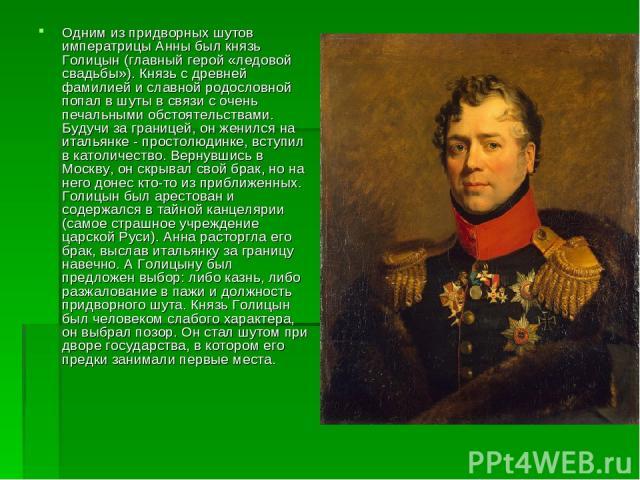 Одним из придворных шутов императрицы Анны был князь Голицын (главный герой «ледовой свадьбы»). Князь с древней фамилией и славной родословной попал в шуты в связи с очень печальными обстоятельствами. Будучи за границей, он женился на итальянке - пр…