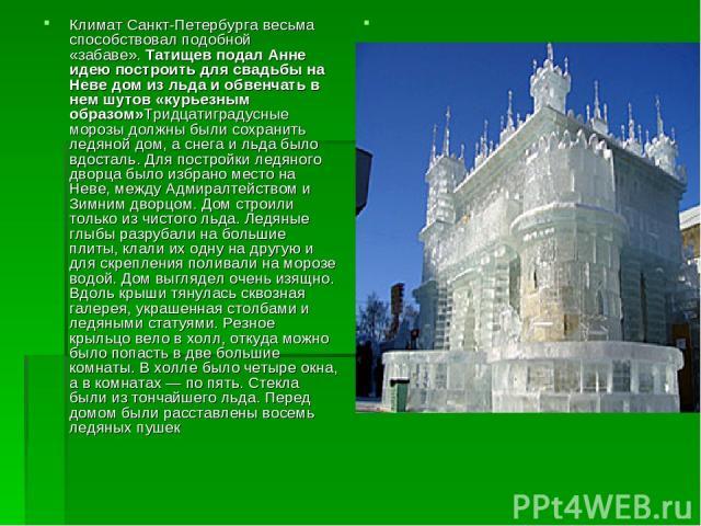 Климат Санкт-Петербурга весьма способствовал подобной «забаве».Татищев подал Анне идею построить для свадьбы на Неве дом из льда и обвенчать в нем шутов «курьезным образом»Тридцатиградусные морозы должны были сохранить ледяной дом, а снега и льда б…