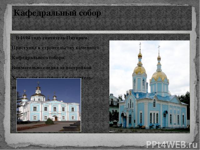 В 1694 году святитель Питирим Приступил к строительству каменного Кафедрального собора. Внимательно следил за постройкой Храма, сам участвовал в строитель- ных работах. Кафедральный собор