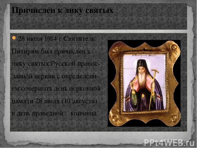 28 июля 1914 г Святитель Питирим был причислен к лику святых Русской правос- лавной церкви с определени- ем совершать день церковной памяти 28 июля (10 августа) в день праведной кончины. Причислен к лику святых