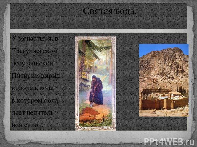 У монастыря, в Трегуляевском лесу, епископ Питирим вырыл колодец, вода в котором обла- дает целитель- ной силой. Святая вода.