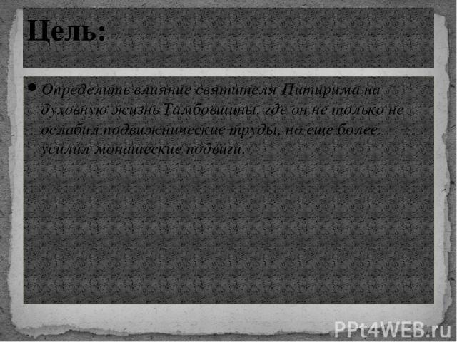 Определить влияние святителя Питирима на духовную жизнь Тамбовщины, где он не только не ослабил подвижнические труды, но еще более усилил монашеские подвиги. Цель: