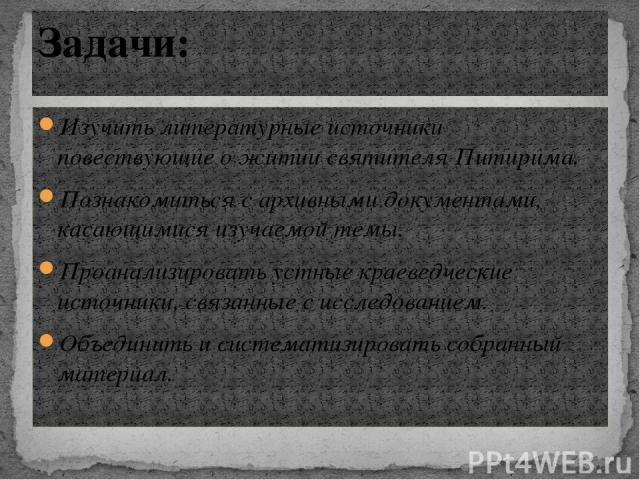 Изучить литературные источники повествующие о житии святителя Питирима. Познакомиться с архивными документами, касающимися изучаемой темы. Проанализировать устные краеведческие источники, связанные с исследованием. Объединить и систематизировать соб…