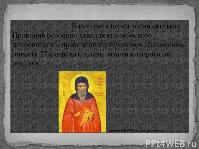 Благоговея перед всеми святыми, Прокопий особенно чтил своего небесного покровителя – преподобного Прокопия Декаполита (память 27 февраля), в день памяти которого он родился. Преподобный Прокопий Декаполит -