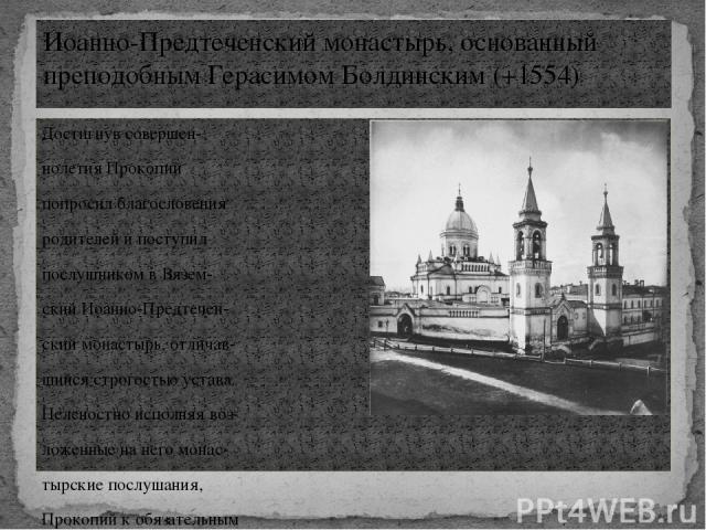 Достигнув совершен- нолетия Прокопий попросил благословения родителей и поступил послушником в Вязем- ский Иоанно-Предтечен- ский монастырь, отличав- шийся строгостью устава. Неленостно исполняя воз- ложенные на него монас- тырские послушания, Проко…