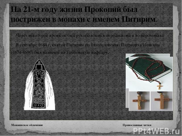 Через некоторое время он был рукоположен в иеродиакона и во иеромонаха. В сентябре 1684 г, святой Питирим по благословению Патриарха Иоакима (1674-1690) был назначен на Тамбовскую кафедру. Монашеское облачение Православные четки На 21-м году жизни П…