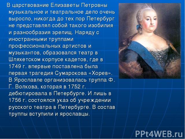 В царствование Елизаветы Петровны музыкальное и театральное дело очень выросло, никогда до тех пор Петербург не представлял собой такого изобилия и разнообразия зрелищ. Наряду с иностранными труппами профессиональных артистов и музыкантов, образовал…